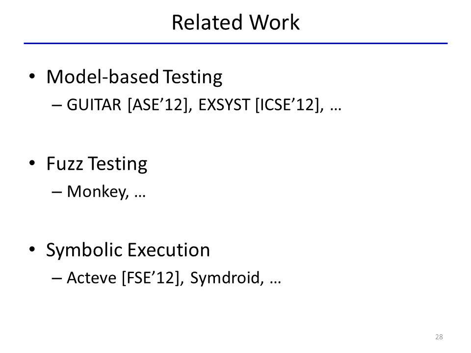 Related Work Model-based Testing – GUITAR [ASE'12], EXSYST [ICSE'12], … Fuzz Testing – Monkey, … Symbolic Execution – Acteve [FSE'12], Symdroid, … 28