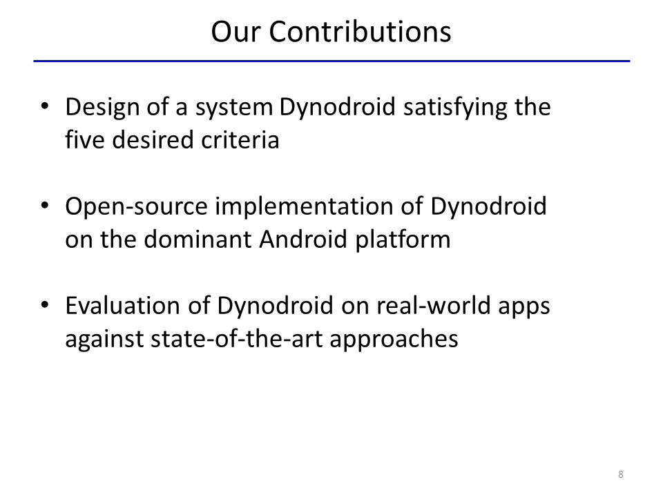 Our Contributions Design of a system Dynodroid satisfying the five desired criteria Open-source implementation of Dynodroid on the dominant Android pl