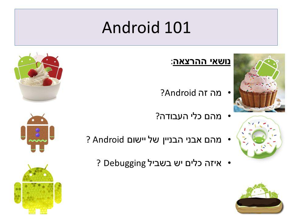 Android 101 נושאי ההרצאה : מה זה ?Android מהם כלי העבודה ? מהם אבני הבניין של יישום ? Android איזה כלים יש בשביל ? Debugging
