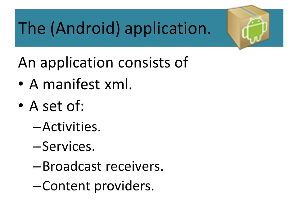 The (Android) application. An application consists of A manifest xml. A set of: – Activities. – Services. – Broadcast receivers. – Content providers.