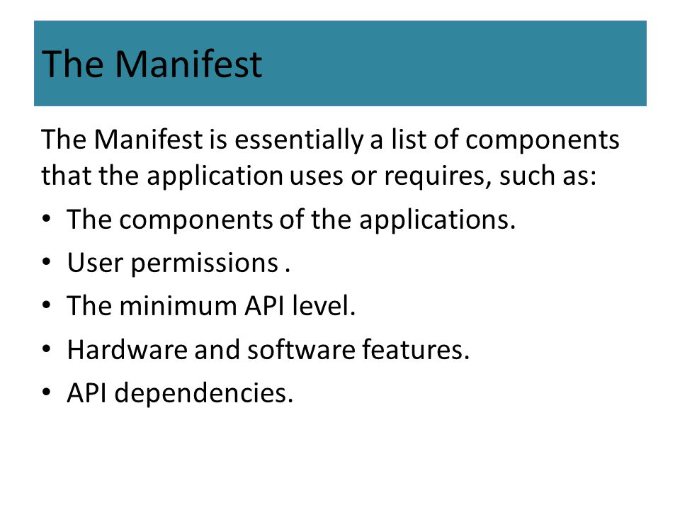 The Manifest The Manifest is essentially a list of components that the application uses or requires, such as: The components of the applications. User