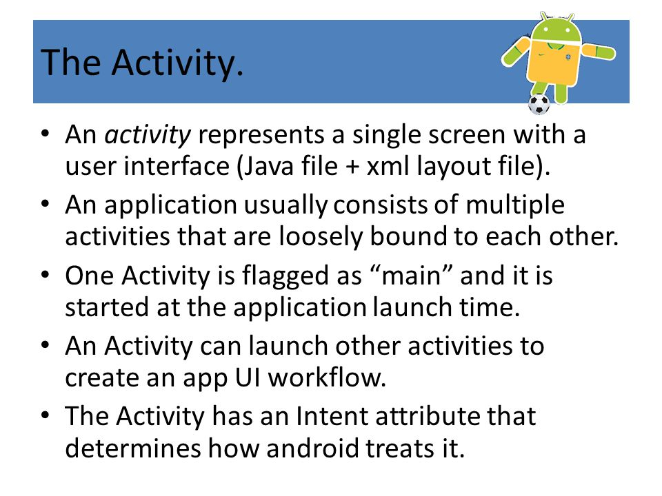 .The Activity An activity represents a single screen with a user interface (Java file + xml layout file). An application usually consists of multiple