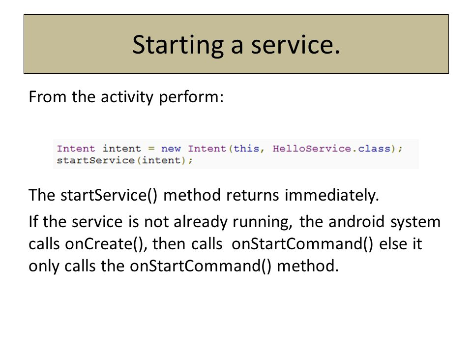 Starting a service. From the activity perform: The startService() method returns immediately. If the service is not already running, the android syste