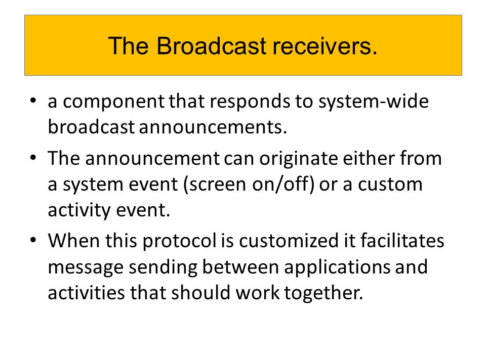 a component that responds to system-wide broadcast announcements. The announcement can originate either from a system event (screen on/off) or a custo