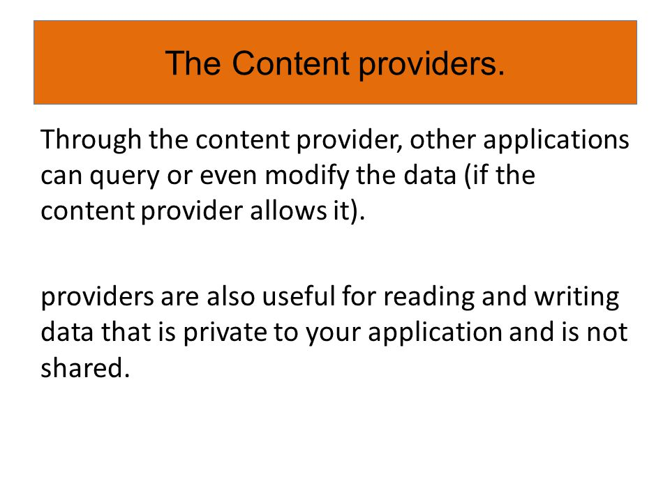 Through the content provider, other applications can query or even modify the data (if the content provider allows it). providers are also useful for