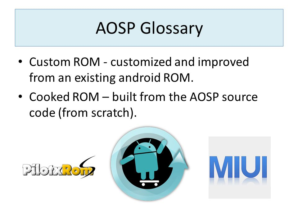 Custom ROM - customized and improved from an existing android ROM. Cooked ROM – built from the AOSP source code (from scratch). AOSP Glossary