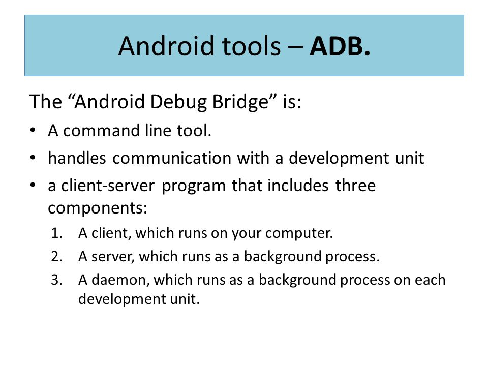 """The """"Android Debug Bridge"""" is: A command line tool. handles communication with a development unit a client-server program that includes three componen"""