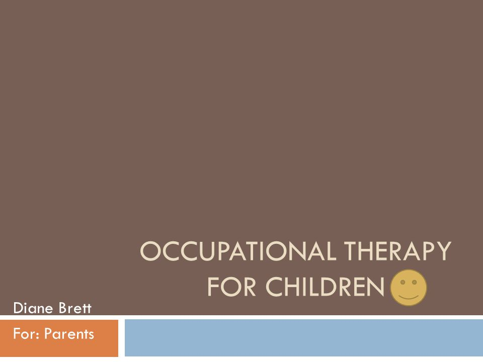 OCCUPATIONAL THERAPY FOR CHILDREN Diane Brett For: Parents