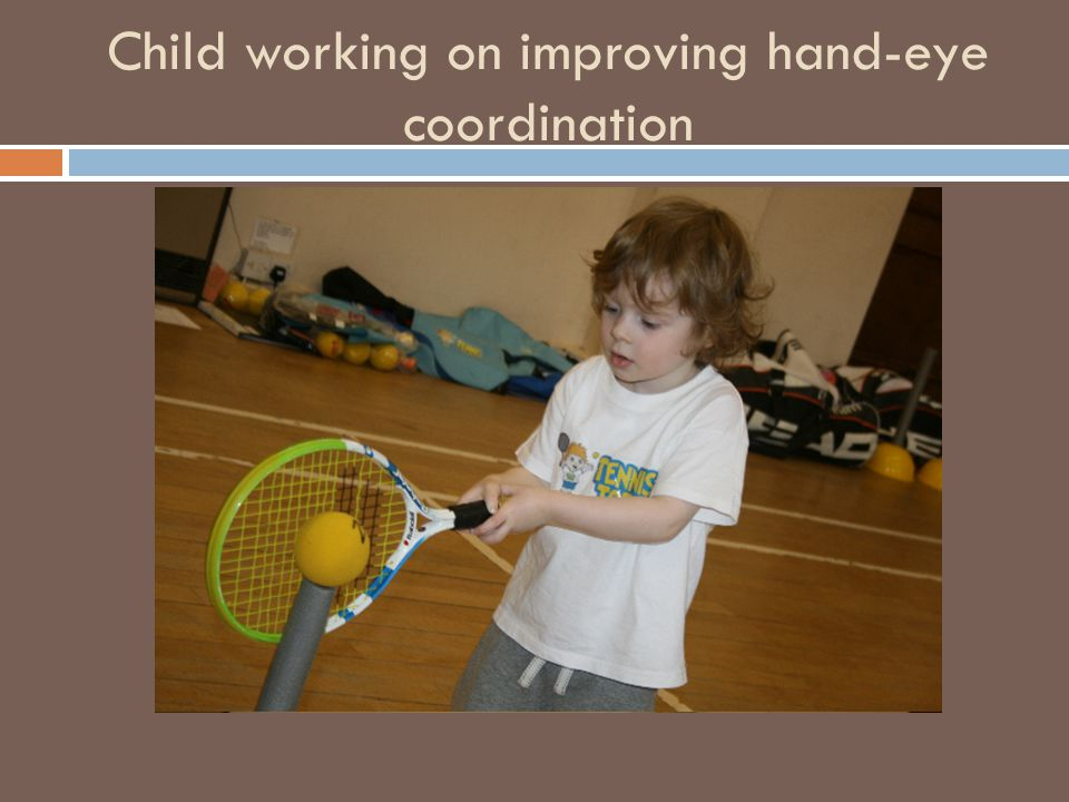Hand-Eye Coordination Activities  Rolling a ball back and forth  Tossing ball or beanbag to self  Coloring/Drawing in large spaces then smaller  Pouring objects or liquids into containers  Aiming and throwing games  Video Games