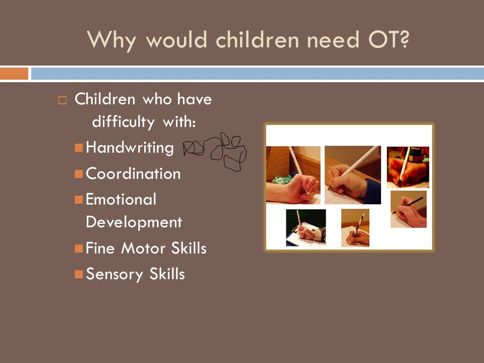 School-Based OT  Occupational therapy at school can help a child's:  Confidence at social activities and interactions  Playground and gym participation  Classroom skills  Emotional maturity