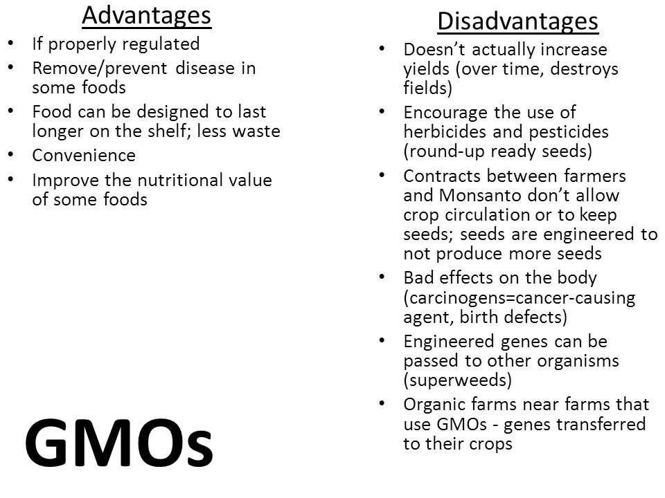GMOs Advantages If properly regulated Remove/prevent disease in some foods Food can be designed to last longer on the shelf; less waste Convenience Improve the nutritional value of some foods Disadvantages Doesn't actually increase yields (over time, destroys fields) Encourage the use of herbicides and pesticides (round-up ready seeds) Contracts between farmers and Monsanto don't allow crop circulation or to keep seeds; seeds are engineered to not produce more seeds Bad effects on the body (carcinogens=cancer-causing agent, birth defects) Engineered genes can be passed to other organisms (superweeds) Organic farms near farms that use GMOs - genes transferred to their crops