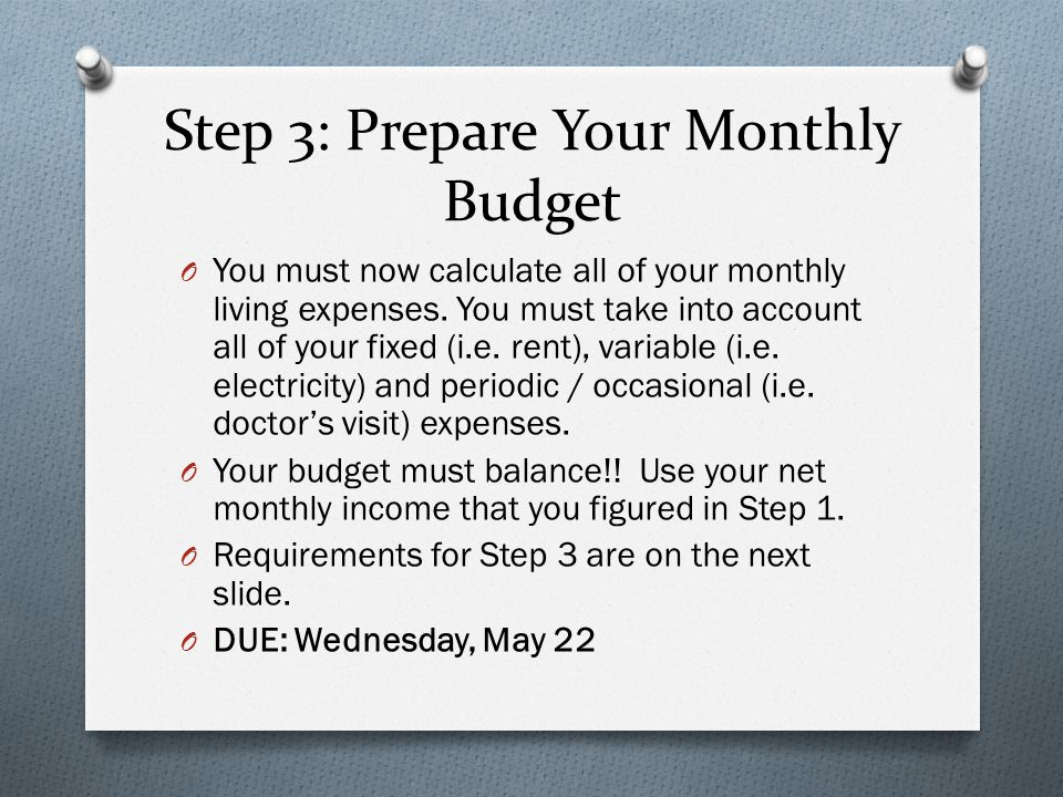 Step 3: Prepare Your Monthly Budget O You must now calculate all of your monthly living expenses. You must take into account all of your fixed (i.e. r