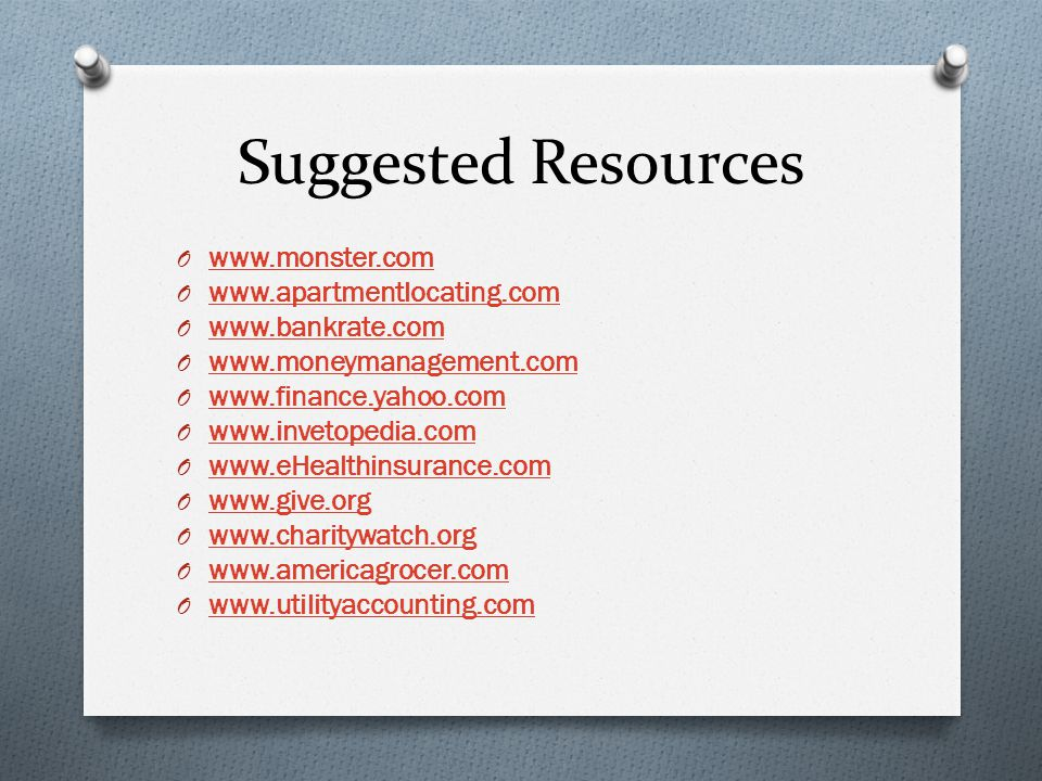 Suggested Resources O www.monster.com www.monster.com O www.apartmentlocating.com www.apartmentlocating.com O www.bankrate.com www.bankrate.com O www.moneymanagement.com www.moneymanagement.com O www.finance.yahoo.com www.finance.yahoo.com O www.invetopedia.com www.invetopedia.com O www.eHealthinsurance.com www.eHealthinsurance.com O www.give.org www.give.org O www.charitywatch.org www.charitywatch.org O www.americagrocer.com www.americagrocer.com O www.utilityaccounting.com www.utilityaccounting.com