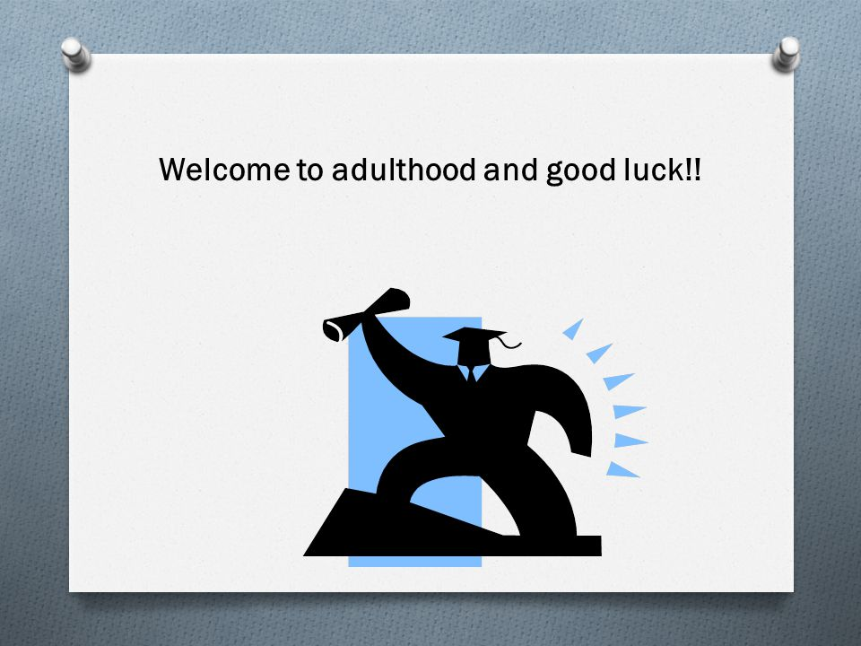 Welcome to adulthood and good luck!!