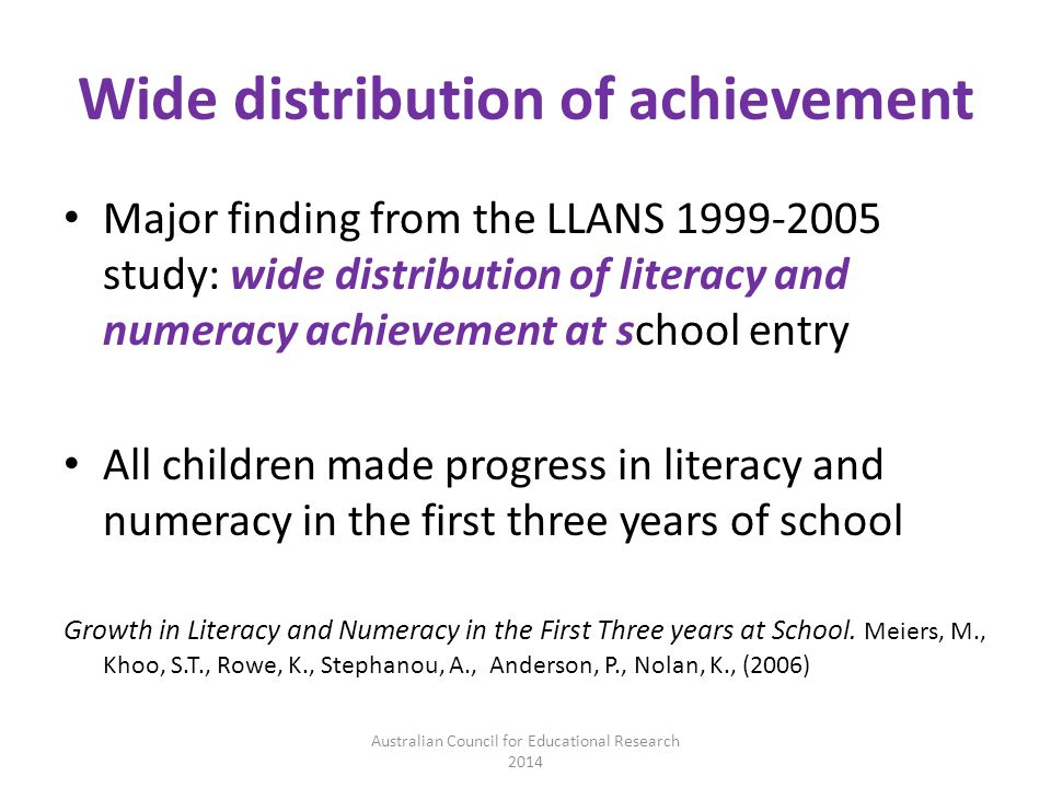 Wide distribution of achievement Major finding from the LLANS 1999-2005 study: wide distribution of literacy and numeracy achievement at school entry All children made progress in literacy and numeracy in the first three years of school Growth in Literacy and Numeracy in the First Three years at School.