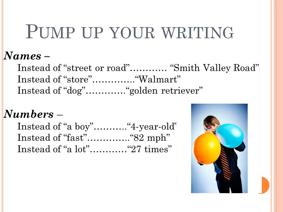"P UMP UP YOUR WRITING Names – Instead of ""street or road""………… ""Smith Valley Road"" Instead of ""store""…………..""Walmart"" Instead of ""dog""………….""golden retri"
