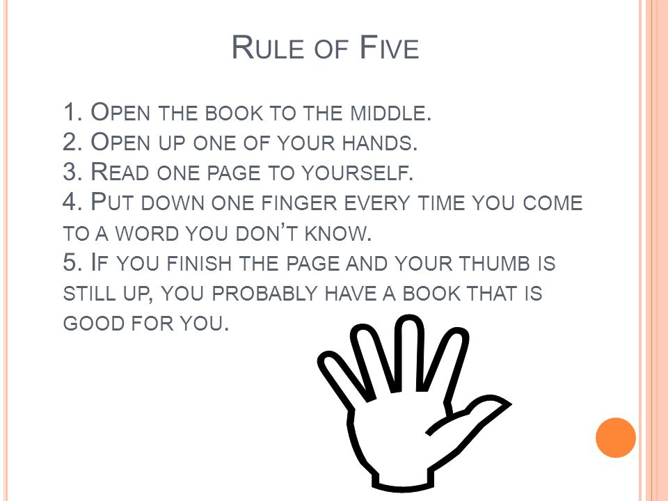 R ULE OF F IVE 1. O PEN THE BOOK TO THE MIDDLE. 2. O PEN UP ONE OF YOUR HANDS. 3. R EAD ONE PAGE TO YOURSELF. 4. P UT DOWN ONE FINGER EVERY TIME YOU C