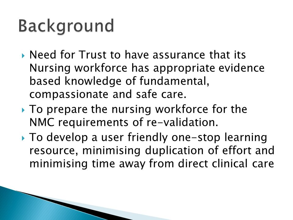  Need for Trust to have assurance that its Nursing workforce has appropriate evidence based knowledge of fundamental, compassionate and safe care. 