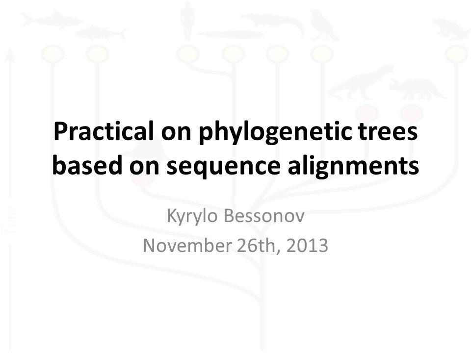 Practical on phylogenetic trees based on sequence alignments Kyrylo Bessonov November 26th, 2013