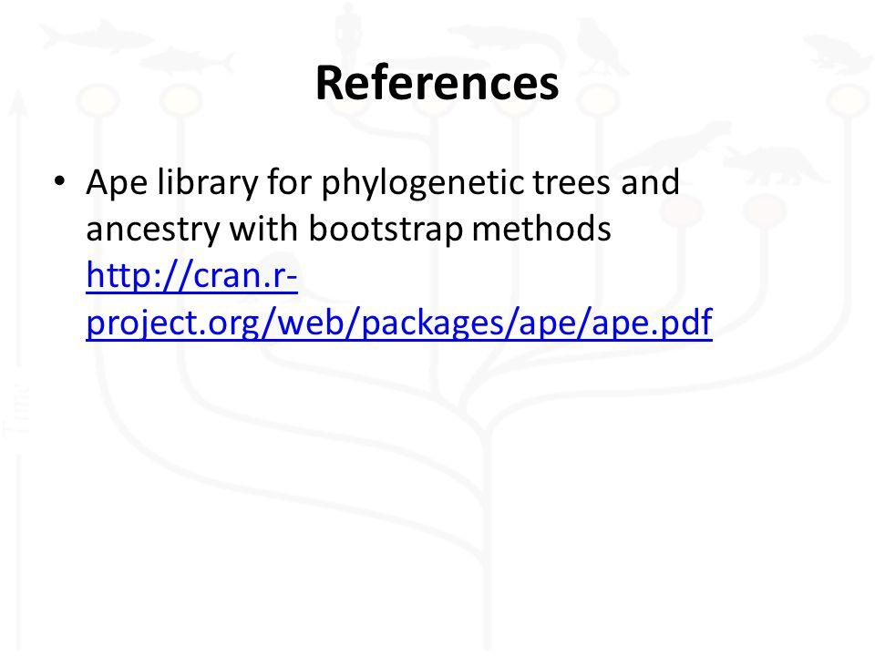 References Ape library for phylogenetic trees and ancestry with bootstrap methods http://cran.r- project.org/web/packages/ape/ape.pdf http://cran.r- project.org/web/packages/ape/ape.pdf