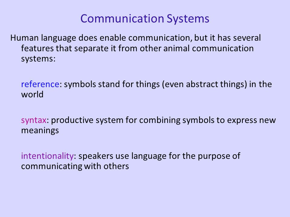Communication Systems Human language does enable communication, but it has several features that separate it from other animal communication systems: reference: symbols stand for things (even abstract things) in the world syntax: productive system for combining symbols to express new meanings intentionality: speakers use language for the purpose of communicating with others