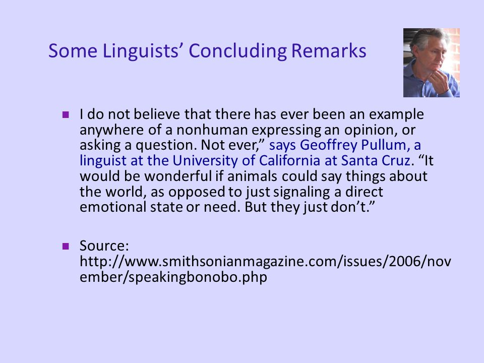 Some interim conclusions about animal communication Small vocabularies Little evidence of grammar Little evidence of productive or innovative language