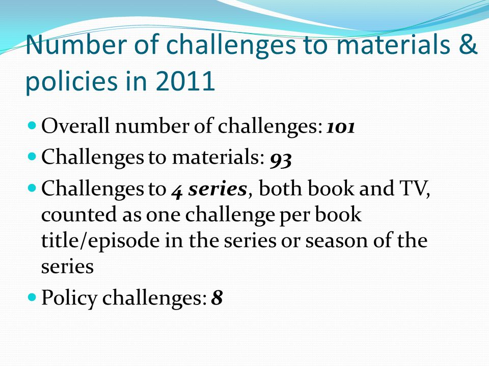Number of challenges to materials & policies in 2011 Overall number of challenges: 101 Challenges to materials: 93 Challenges to 4 series, both book and TV, counted as one challenge per book title/episode in the series or season of the series Policy challenges: 8