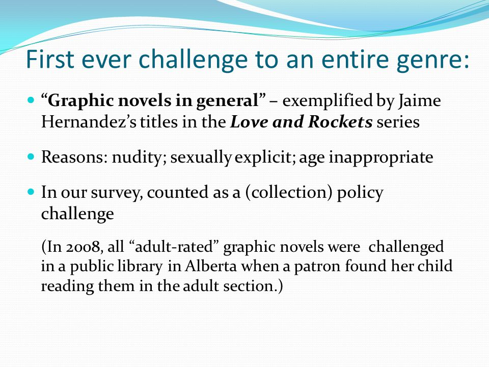 First ever challenge to an entire genre: Graphic novels in general – exemplified by Jaime Hernandez's titles in the Love and Rockets series Reasons: nudity; sexually explicit; age inappropriate In our survey, counted as a (collection) policy challenge (In 2008, all adult-rated graphic novels were challenged in a public library in Alberta when a patron found her child reading them in the adult section.)