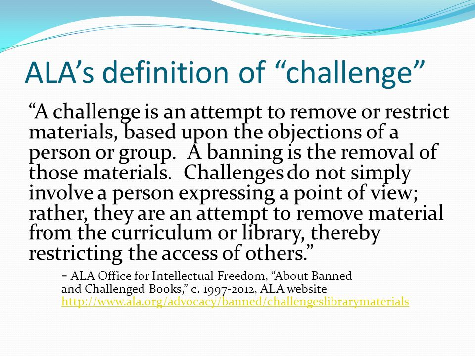 ALA's definition of challenge A challenge is an attempt to remove or restrict materials, based upon the objections of a person or group.