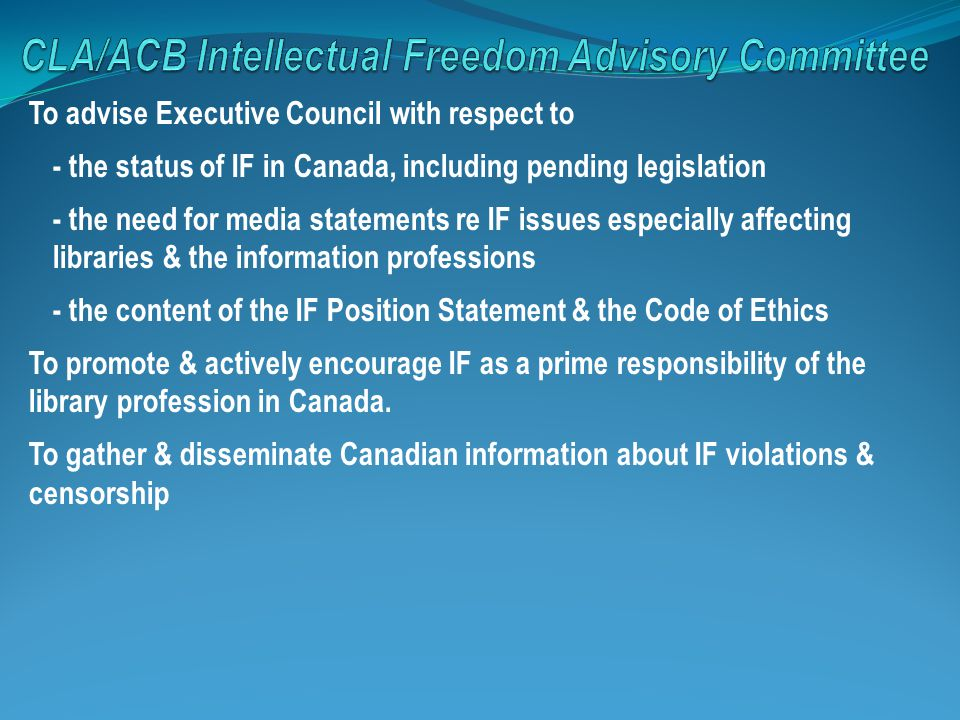 To advise Executive Council with respect to - the status of IF in Canada, including pending legislation - the need for media statements re IF issues especially affecting libraries & the information professions - the content of the IF Position Statement & the Code of Ethics To promote & actively encourage IF as a prime responsibility of the library profession in Canada.