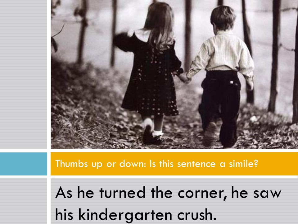 As he turned the corner, he saw his kindergarten crush. Thumbs up or down: Is this sentence a simile?