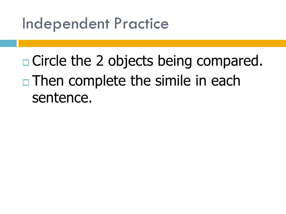 Independent Practice  Circle the 2 objects being compared.  Then complete the simile in each sentence.
