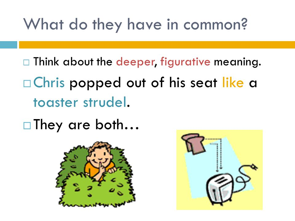 What do they have in common?  Think about the deeper, figurative meaning.  Chris popped out of his seat like a toaster strudel.  They are both…