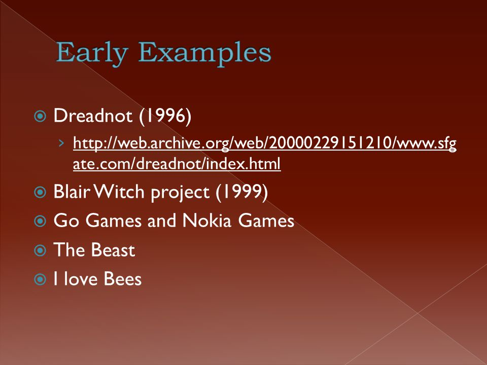  Dreadnot (1996) › http://web.archive.org/web/20000229151210/www.sfg ate.com/dreadnot/index.html  Blair Witch project (1999)  Go Games and Nokia Games  The Beast  I love Bees