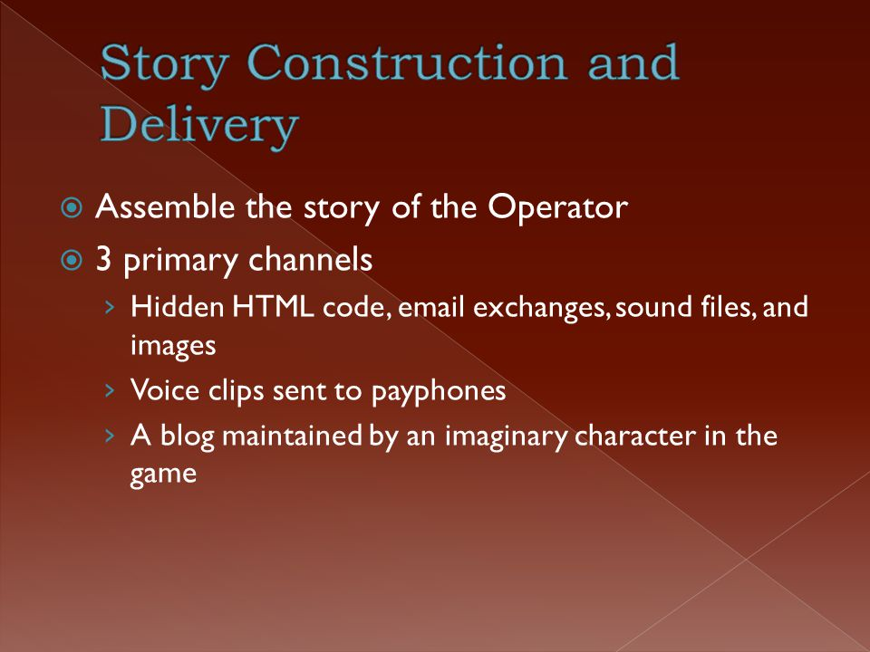  Assemble the story of the Operator  3 primary channels › Hidden HTML code, email exchanges, sound files, and images › Voice clips sent to payphones › A blog maintained by an imaginary character in the game