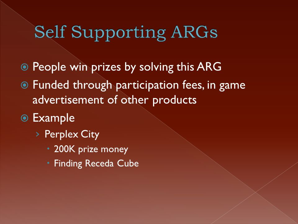  People win prizes by solving this ARG  Funded through participation fees, in game advertisement of other products  Example › Perplex City  200K prize money  Finding Receda Cube