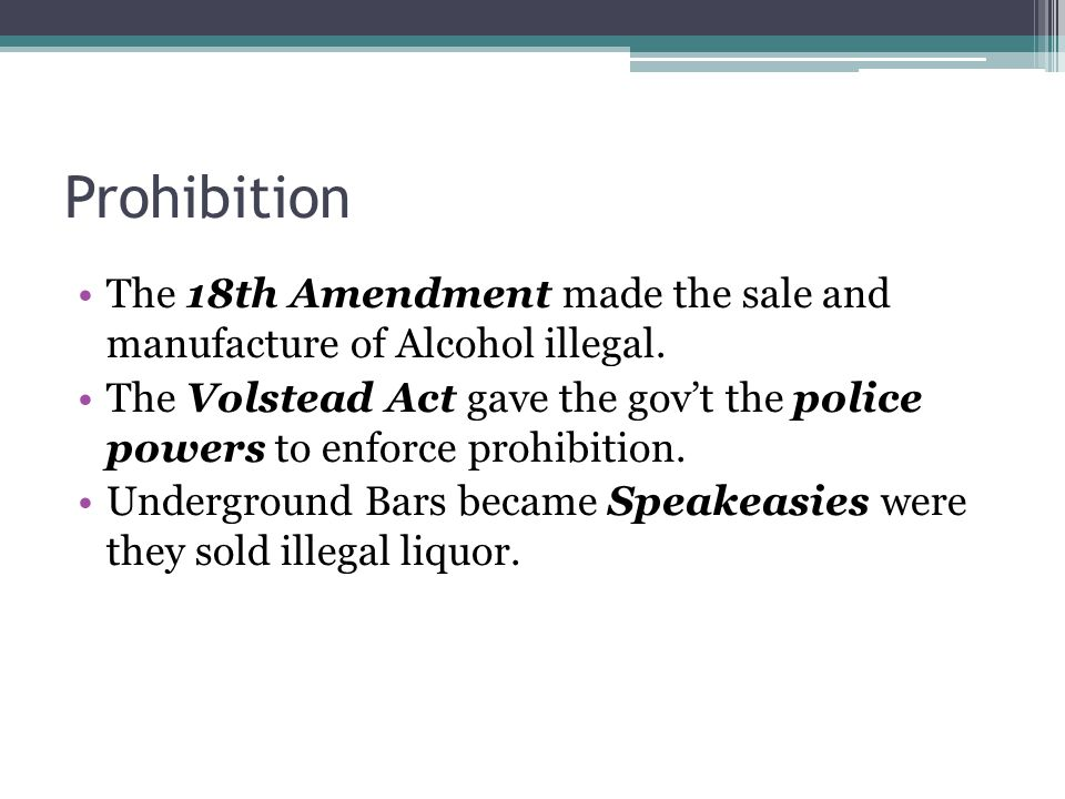 Prohibition The 18th Amendment made the sale and manufacture of Alcohol illegal.