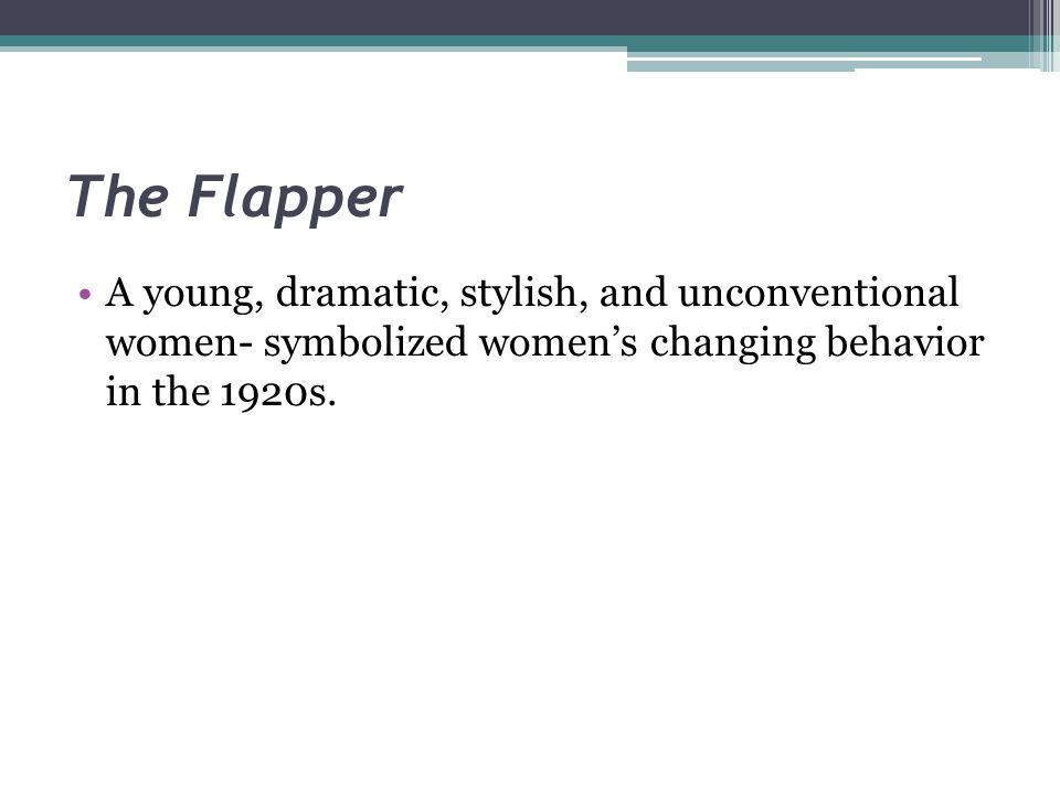 The Flapper A young, dramatic, stylish, and unconventional women- symbolized women's changing behavior in the 1920s.