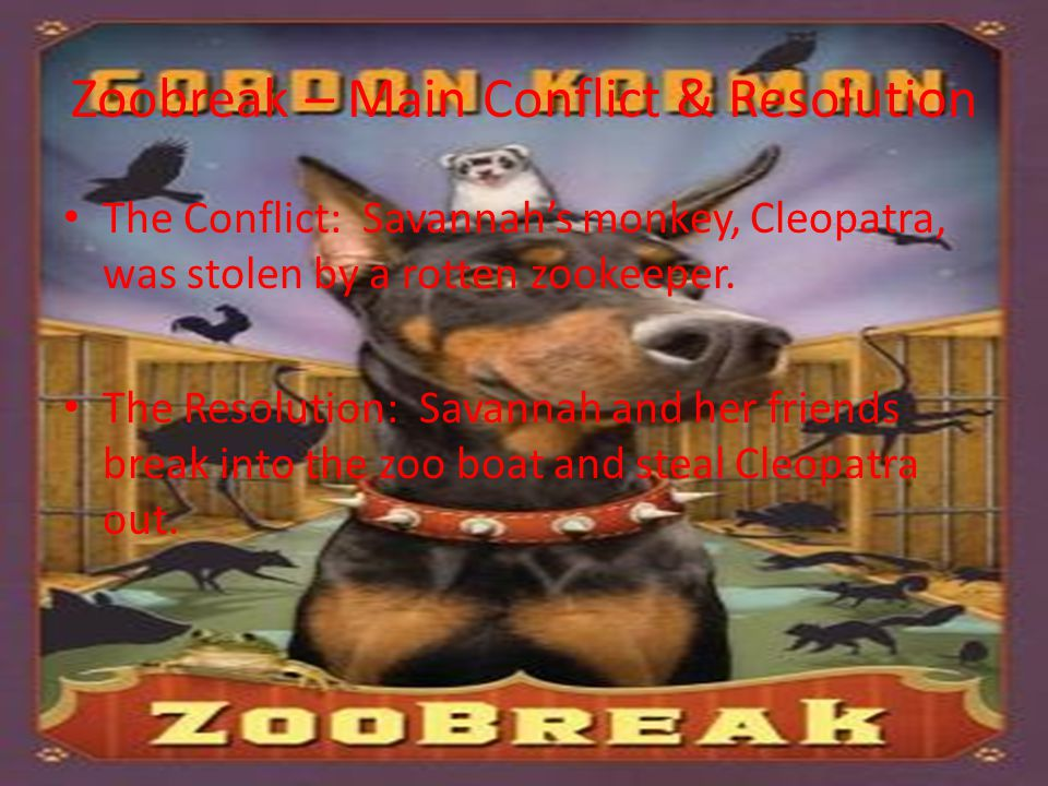Zoobreak – Main Conflict & Resolution The Conflict: Savannah's monkey, Cleopatra, was stolen by a rotten zookeeper. The Resolution: Savannah and her f