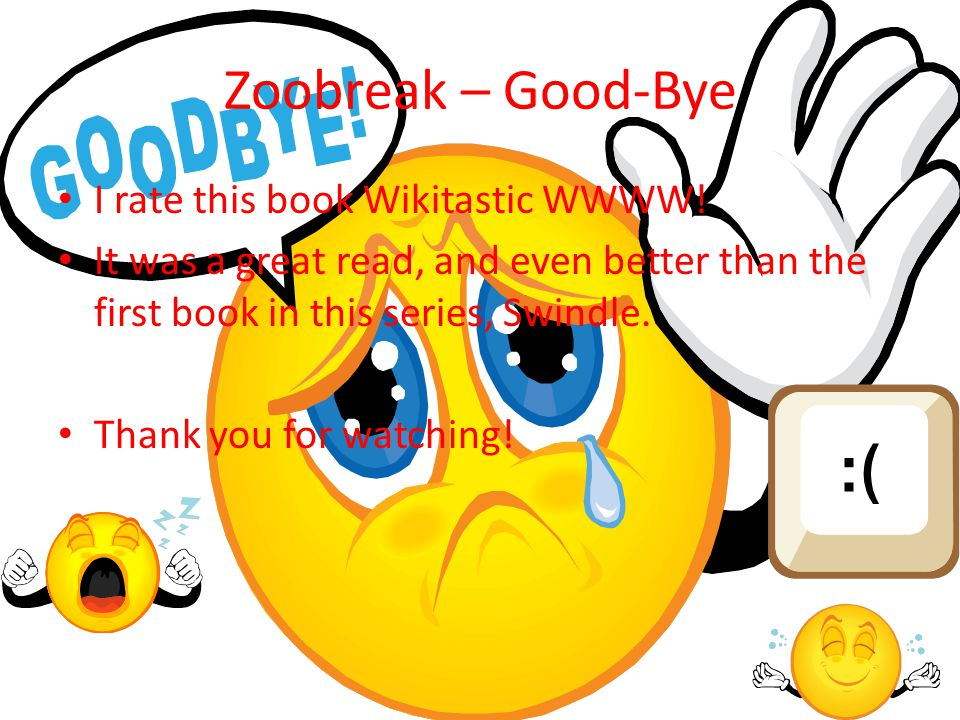 Zoobreak – Good-Bye I rate this book Wikitastic WWWW! It was a great read, and even better than the first book in this series, Swindle. Thank you for