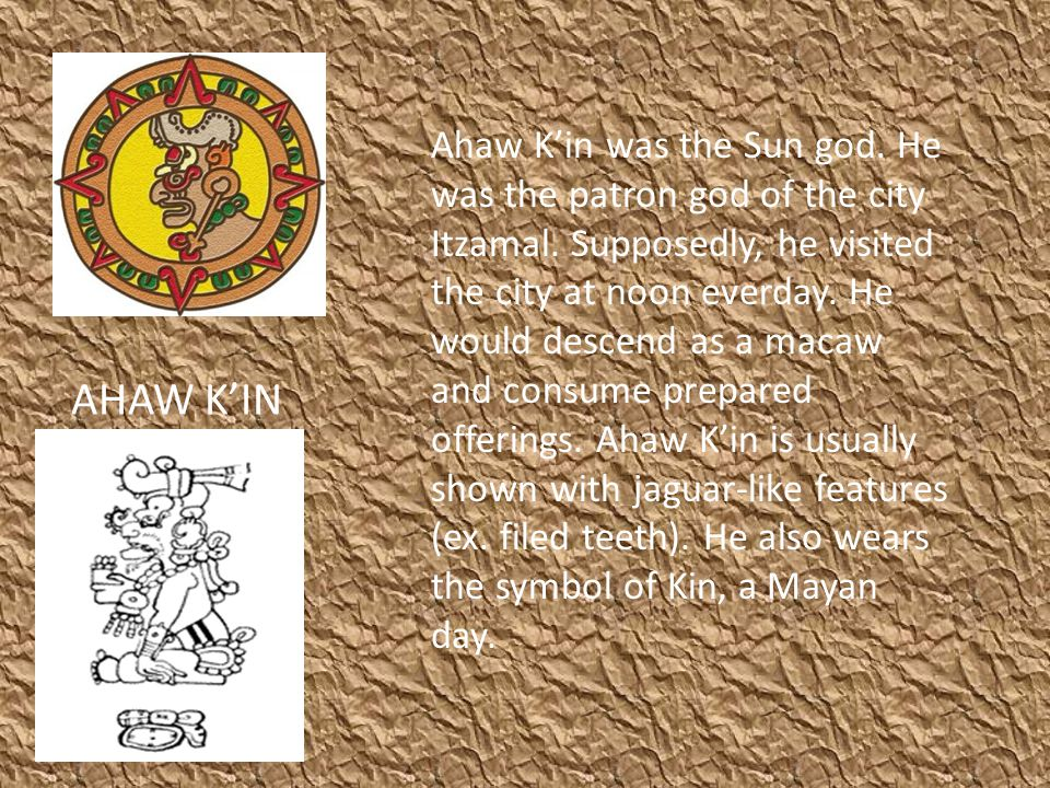 AHAW K'IN Ahaw K'in was the Sun god. He was the patron god of the city Itzamal. Supposedly, he visited the city at noon everday. He would descend as a