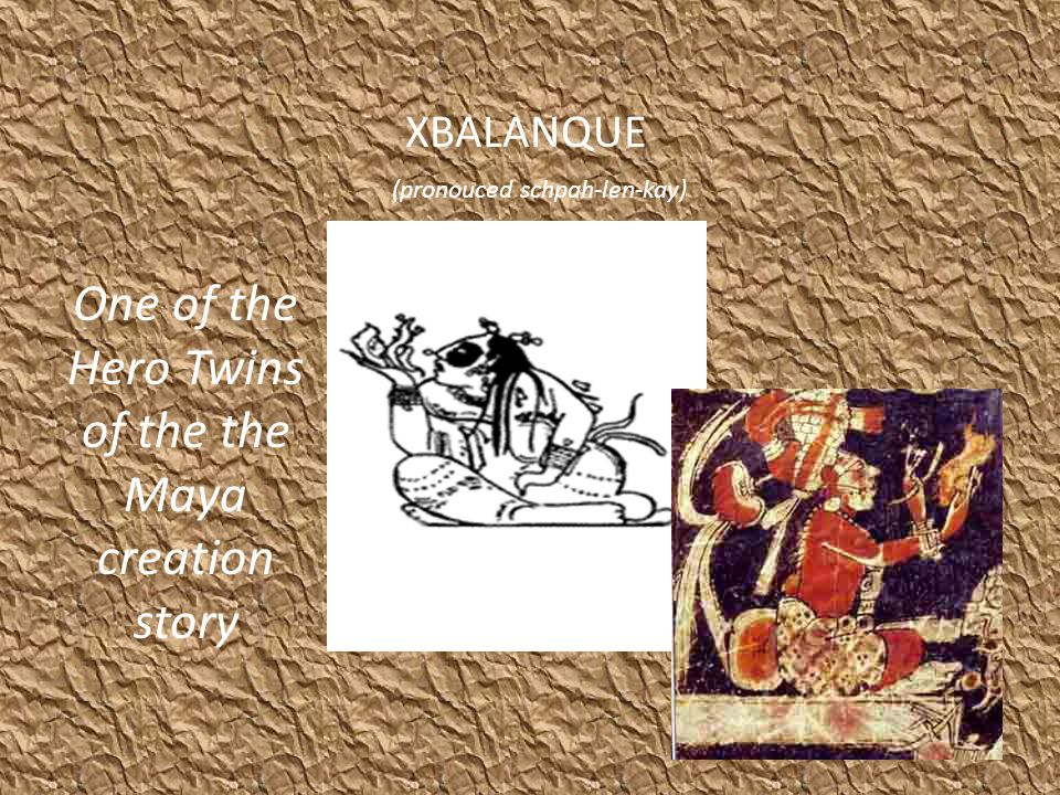 XBALANQUE One of the Hero Twins of the the Maya creation story (pronouced schpah-len-kay)