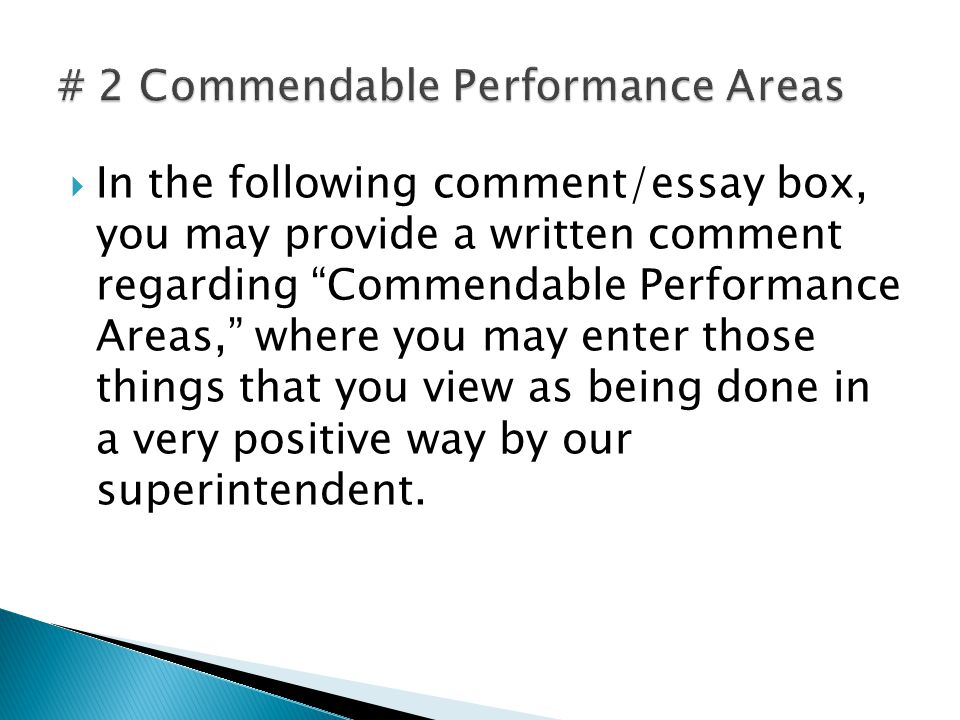  In the following comment/essay box, you may provide a written comment regarding Commendable Performance Areas, where you may enter those things that you view as being done in a very positive way by our superintendent.
