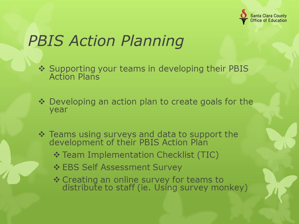 PBIS Action Planning  Supporting your teams in developing their PBIS Action Plans  Developing an action plan to create goals for the year  Teams using surveys and data to support the development of their PBIS Action Plan  Team Implementation Checklist (TIC)  EBS Self Assessment Survey  Creating an online survey for teams to distribute to staff (ie.