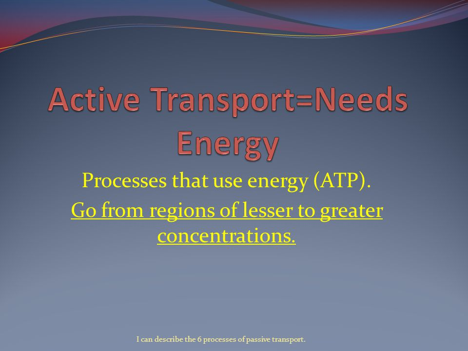 Processes that use energy (ATP). Go from regions of lesser to greater concentrations.