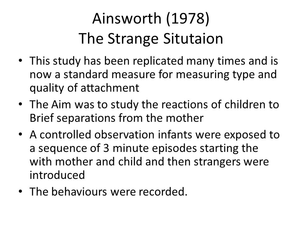 Ainsworth (1978) The Strange Situtaion This study has been replicated many times and is now a standard measure for measuring type and quality of attac
