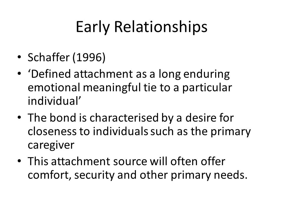 Early Relationships Schaffer (1996) 'Defined attachment as a long enduring emotional meaningful tie to a particular individual' The bond is characteri