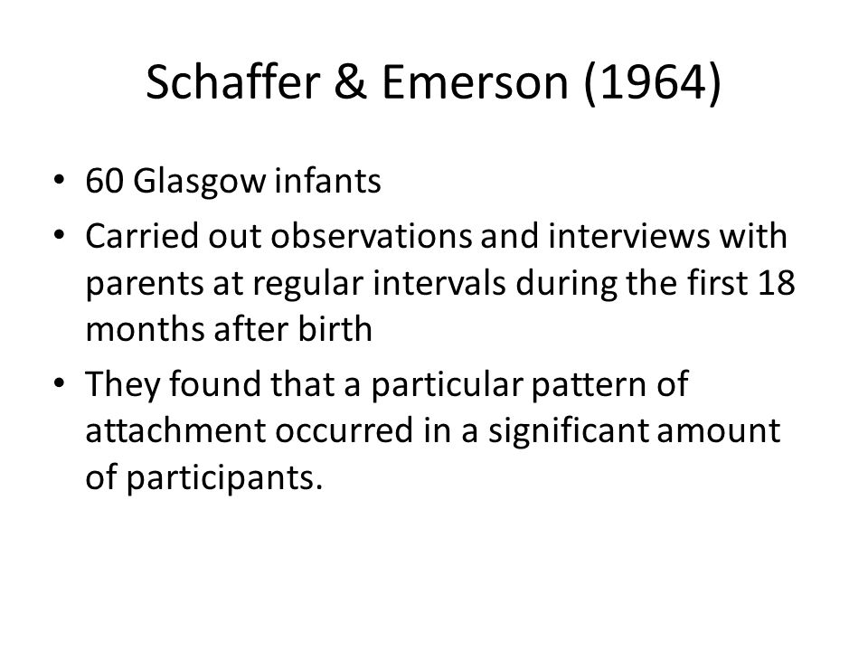 Schaffer & Emerson (1964) 60 Glasgow infants Carried out observations and interviews with parents at regular intervals during the first 18 months afte