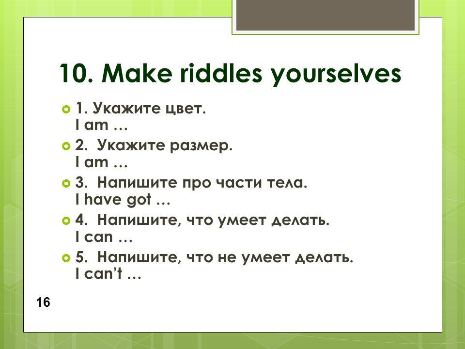 10. Make riddles yourselves  1. Укажите цвет. I am …  2. Укажите размер. I am …  3. Напишите про части тела. I have got …  4. Напишите, что умеет
