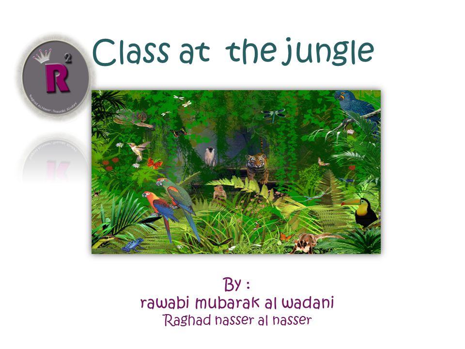 Class at the jungle By : rawabi mubarak al wadani Raghad nasser al nasser